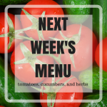 Next Week's Menu: Tomatoes, Cucumbers, and Herbs